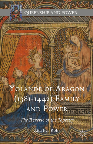 """Book Review: """"Yolande of Aragon (1381-1442) Family and Power"""" by Zita Eva Rohr"""